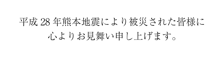 このたびは熊本地震により被災された皆様方に心よりお見舞い申し上げます。